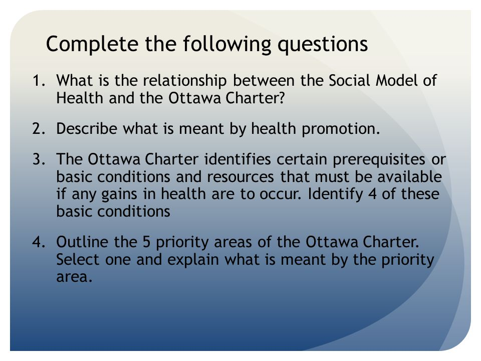 Complete the following questions 1.What is the relationship between the Social Model of Health and the Ottawa Charter? 2.Describe what is meant by hea