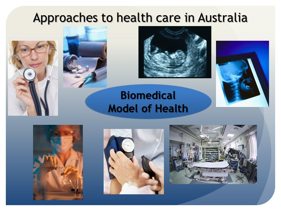Approaches to health care in Australia Biomedical Model of Health