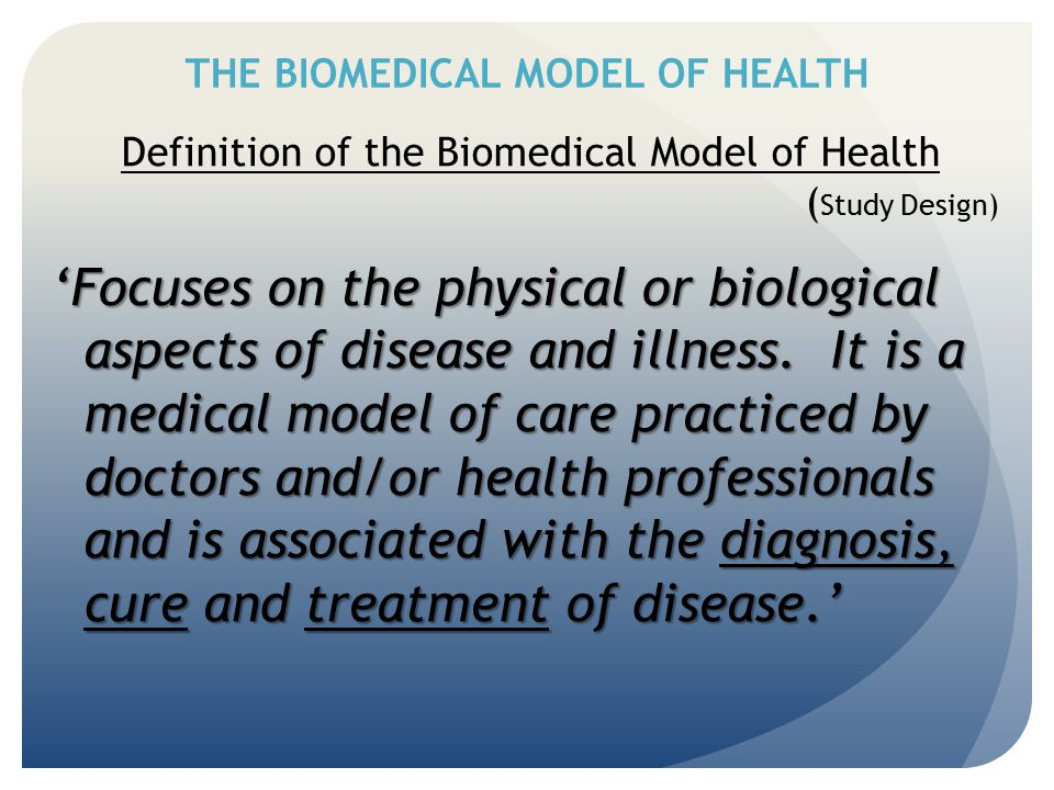 THE BIOMEDICAL MODEL OF HEALTH Definition of the Biomedical Model of Health ( Study Design) 'Focuses on the physical or biological aspects of disease