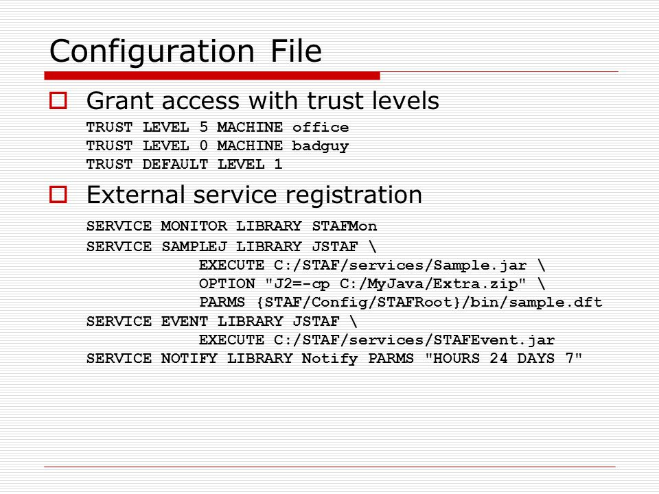 Configuration File  Grant access with trust levels TRUST LEVEL 5 MACHINE office TRUST LEVEL 0 MACHINE badguy TRUST DEFAULT LEVEL 1  External service registration SERVICE MONITOR LIBRARY STAFMon SERVICE SAMPLEJ LIBRARY JSTAF \ EXECUTE C:/STAF/services/Sample.jar \ OPTION J2=-cp C:/MyJava/Extra.zip \ PARMS {STAF/Config/STAFRoot}/bin/sample.dft SERVICE EVENT LIBRARY JSTAF \ EXECUTE C:/STAF/services/STAFEvent.jar SERVICE NOTIFY LIBRARY Notify PARMS HOURS 24 DAYS 7
