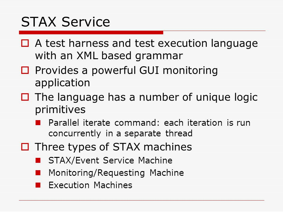 STAX Service  A test harness and test execution language with an XML based grammar  Provides a powerful GUI monitoring application  The language has a number of unique logic primitives Parallel iterate command: each iteration is run concurrently in a separate thread  Three types of STAX machines STAX/Event Service Machine Monitoring/Requesting Machine Execution Machines