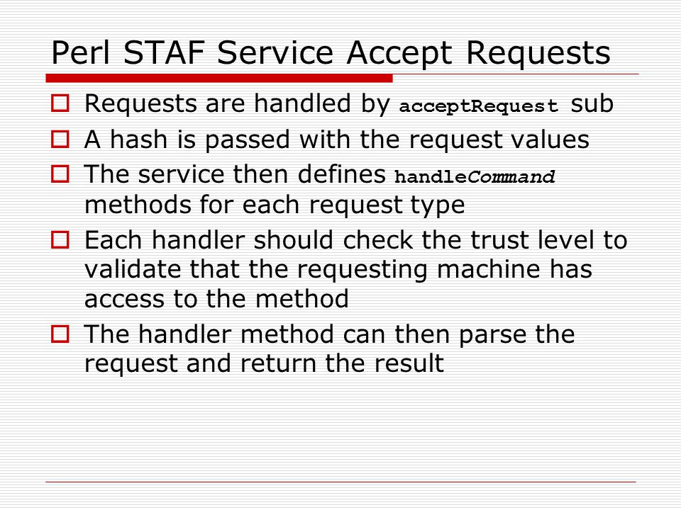 Perl STAF Service Accept Requests  Requests are handled by acceptRequest sub  A hash is passed with the request values  The service then defines handleCommand methods for each request type  Each handler should check the trust level to validate that the requesting machine has access to the method  The handler method can then parse the request and return the result