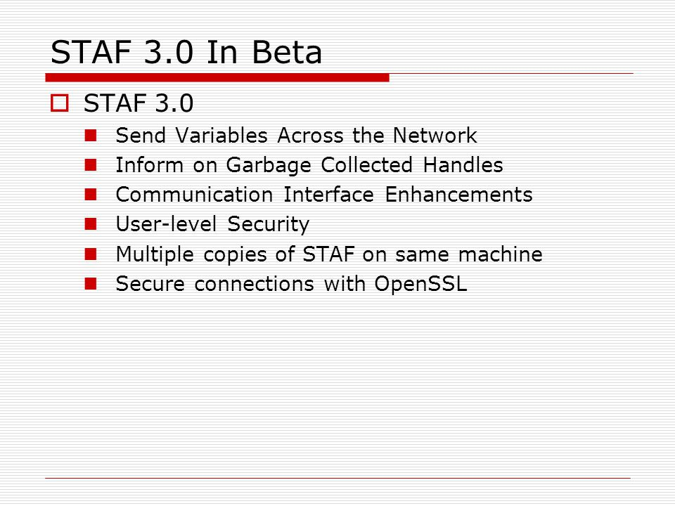 STAF 3.0 In Beta  STAF 3.0 Send Variables Across the Network Inform on Garbage Collected Handles Communication Interface Enhancements User-level Security Multiple copies of STAF on same machine Secure connections with OpenSSL