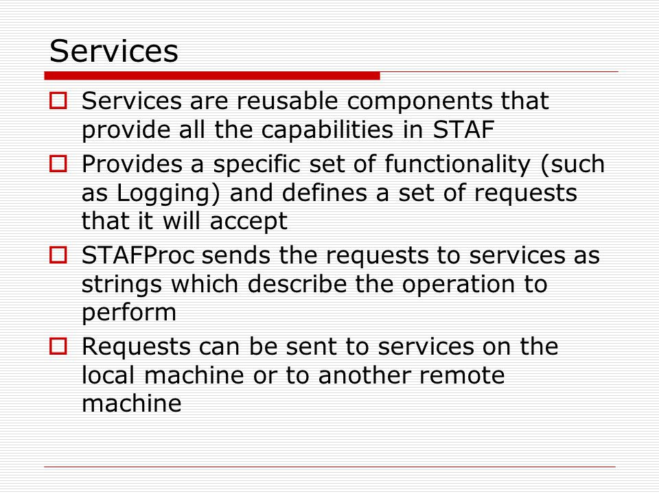 Services  Services are reusable components that provide all the capabilities in STAF  Provides a specific set of functionality (such as Logging) and defines a set of requests that it will accept  STAFProc sends the requests to services as strings which describe the operation to perform  Requests can be sent to services on the local machine or to another remote machine