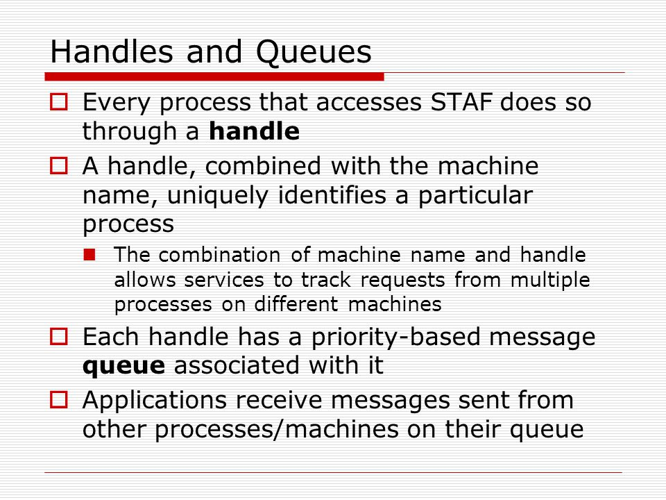 Handles and Queues  Every process that accesses STAF does so through a handle  A handle, combined with the machine name, uniquely identifies a particular process The combination of machine name and handle allows services to track requests from multiple processes on different machines  Each handle has a priority-based message queue associated with it  Applications receive messages sent from other processes/machines on their queue