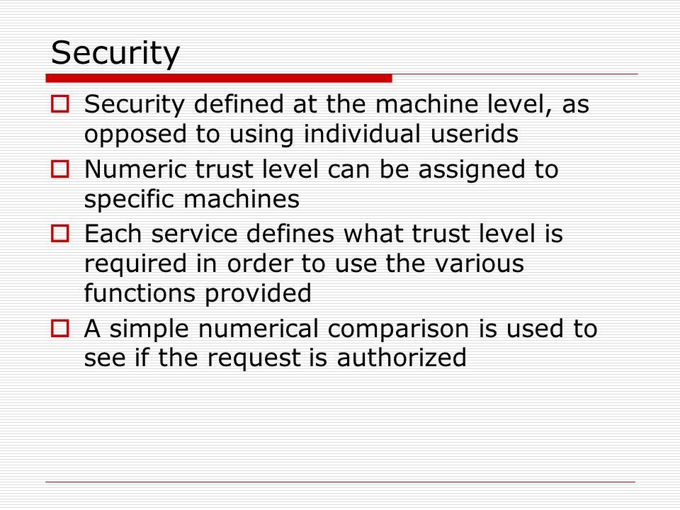 Security  Security defined at the machine level, as opposed to using individual userids  Numeric trust level can be assigned to specific machines  Each service defines what trust level is required in order to use the various functions provided  A simple numerical comparison is used to see if the request is authorized
