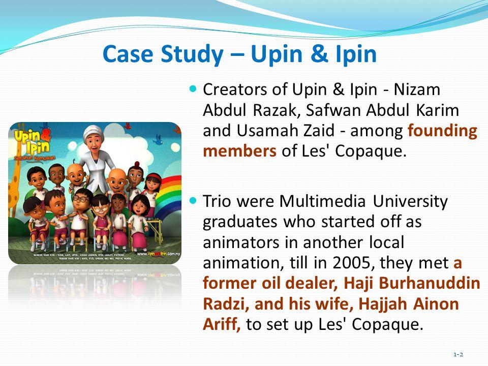 Case Study – Upin & Ipin Creators of Upin & Ipin - Nizam Abdul Razak, Safwan Abdul Karim and Usamah Zaid - among founding members of Les' Copaque. Tri
