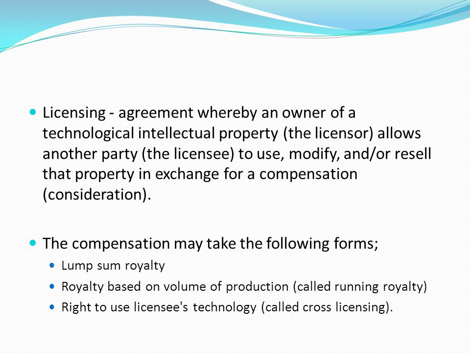 Licensing - agreement whereby an owner of a technological intellectual property (the licensor) allows another party (the licensee) to use, modify, and