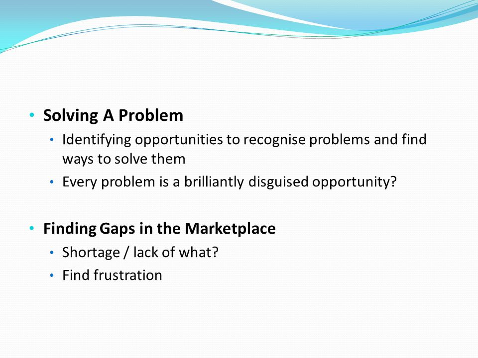 Solving A Problem Identifying opportunities to recognise problems and find ways to solve them Every problem is a brilliantly disguised opportunity? Fi