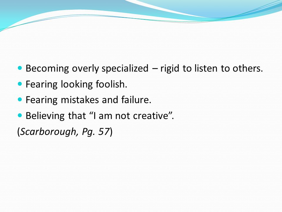 """Becoming overly specialized – rigid to listen to others. Fearing looking foolish. Fearing mistakes and failure. Believing that """"I am not creative"""". (S"""