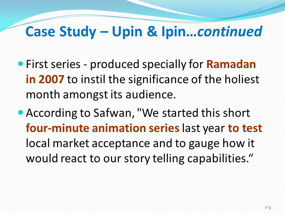 Case Study – Upin & Ipin…continued First series - produced specially for Ramadan in 2007 to instil the significance of the holiest month amongst its a