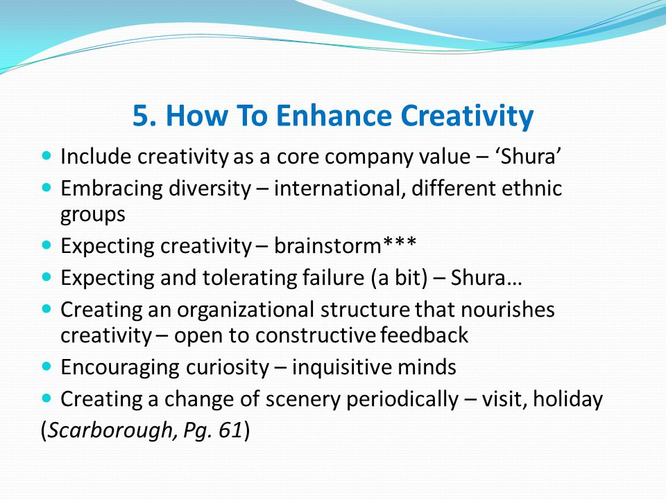 5. How To Enhance Creativity Include creativity as a core company value – 'Shura' Embracing diversity – international, different ethnic groups Expecti