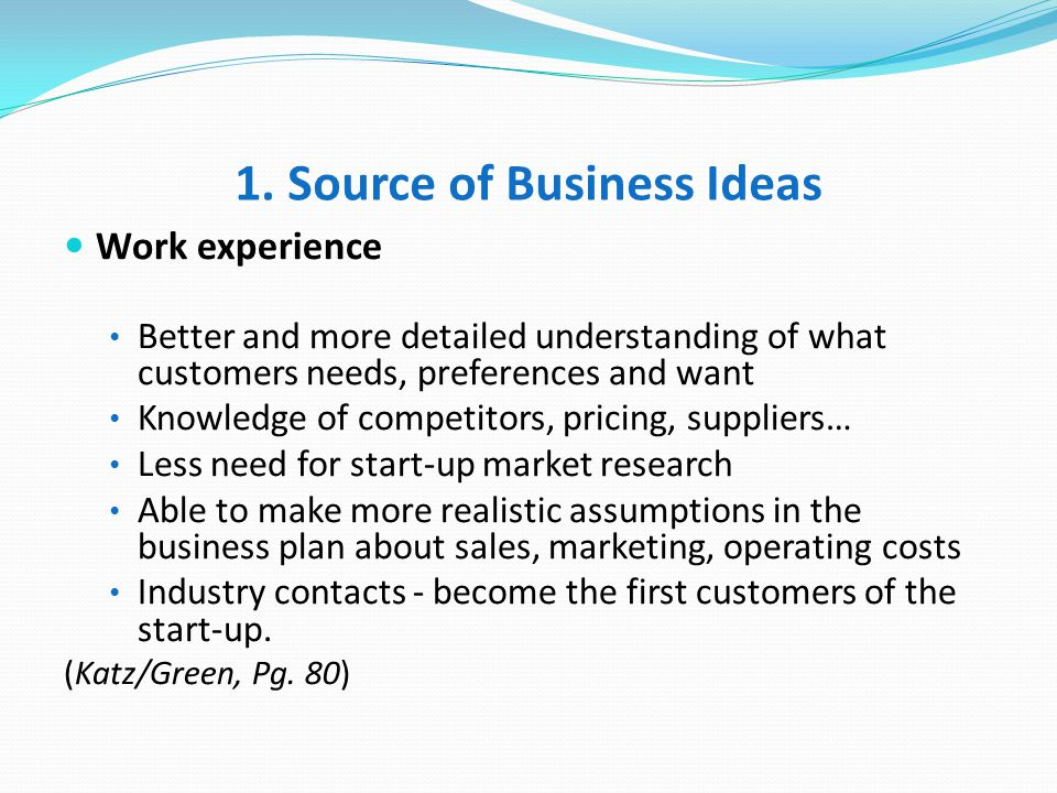 1. Source of Business Ideas Work experience Better and more detailed understanding of what customers needs, preferences and want Knowledge of competit
