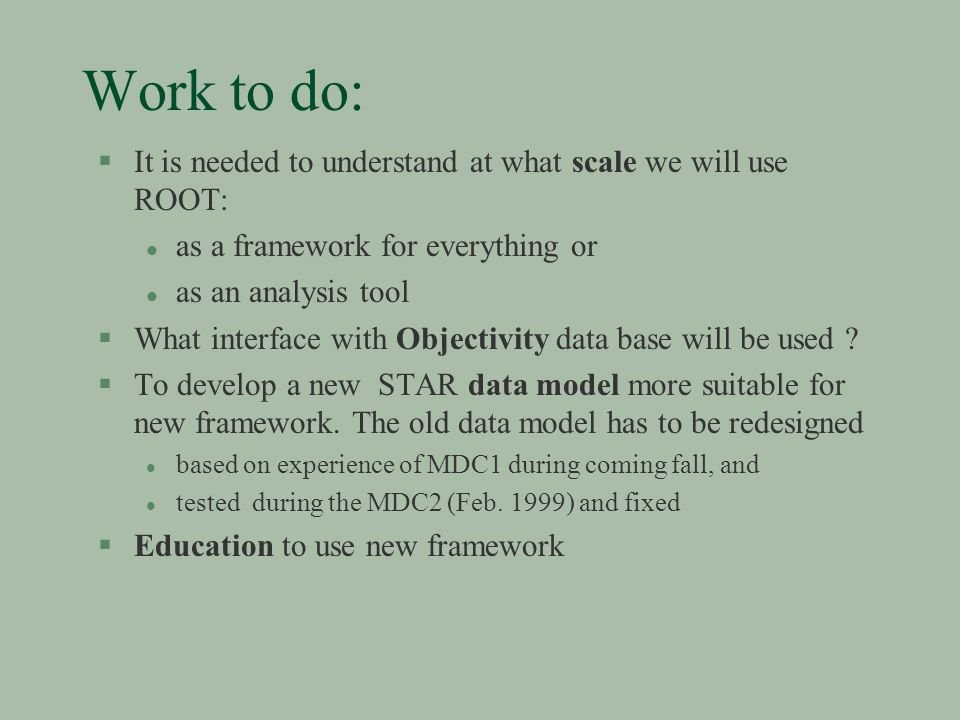 Work to do: §It is needed to understand at what scale we will use ROOT: l as a framework for everything or l as an analysis tool §What interface with Objectivity data base will be used .