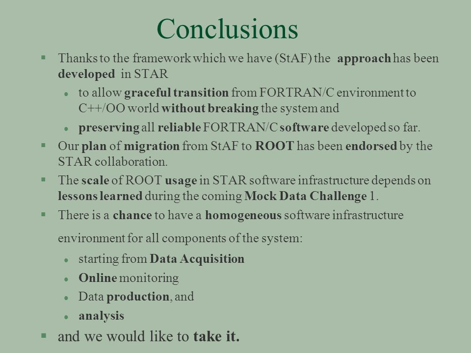 Conclusions §Thanks to the framework which we have (StAF) the approach has been developed in STAR l to allow graceful transition from FORTRAN/C environment to C++/OO world without breaking the system and l preserving all reliable FORTRAN/C software developed so far.