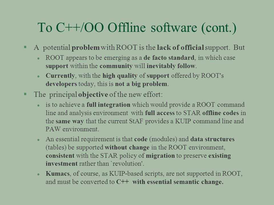 To C++/OO Offline software (cont.) §A potential problem with ROOT is the lack of official support.