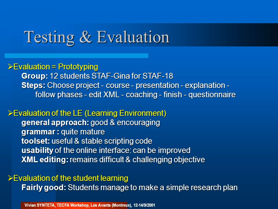 Testing & Evaluation  Evaluation = Prototyping Group: 12 students STAF-Gina for STAF-18 Steps: Choose project - course - presentation - explanation - follow phases - edit XML - coaching - finish - questionnaire  Evaluation of the LE (Learning Environment) general approach: good & encouraging grammar : quite mature toolset: useful & stable scripting code usability of the online interface: can be improved XML editing: remains difficult & challenging objective  Evaluation of the student learning Fairly good: Students manage to make a simple research plan Vivian SYNTETA, TECFA Workshop, Les Avants (Montreux), 12-14/9/2001