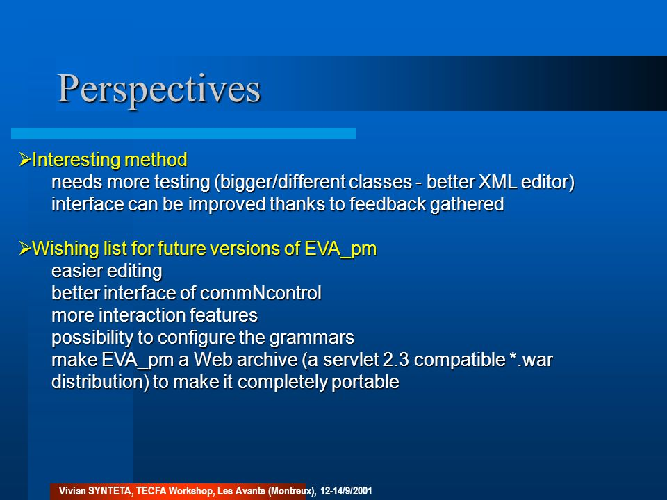 Perspectives  Interesting method needs more testing (bigger/different classes - better XML editor) interface can be improved thanks to feedback gathered  Wishing list for future versions of EVA_pm easier editing better interface of commNcontrol more interaction features possibility to configure the grammars make EVA_pm a Web archive (a servlet 2.3 compatible *.war distribution) to make it completely portable Vivian SYNTETA, TECFA Workshop, Les Avants (Montreux), 12-14/9/2001