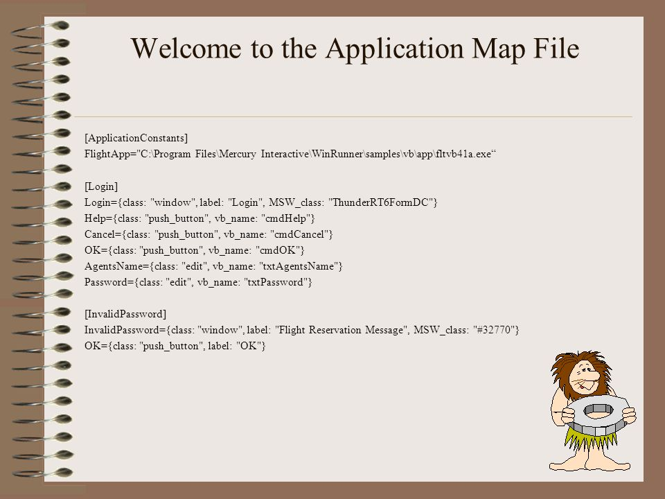 Welcome to the Application Map File [ApplicationConstants] FlightApp= C:\Program Files\Mercury Interactive\WinRunner\samples\vb\app\fltvb41a.exe [Login] Login={class: window , label: Login , MSW_class: ThunderRT6FormDC } Help={class: push_button , vb_name: cmdHelp } Cancel={class: push_button , vb_name: cmdCancel } OK={class: push_button , vb_name: cmdOK } AgentsName={class: edit , vb_name: txtAgentsName } Password={class: edit , vb_name: txtPassword } [InvalidPassword] InvalidPassword={class: window , label: Flight Reservation Message , MSW_class: #32770 } OK={class: push_button , label: OK }