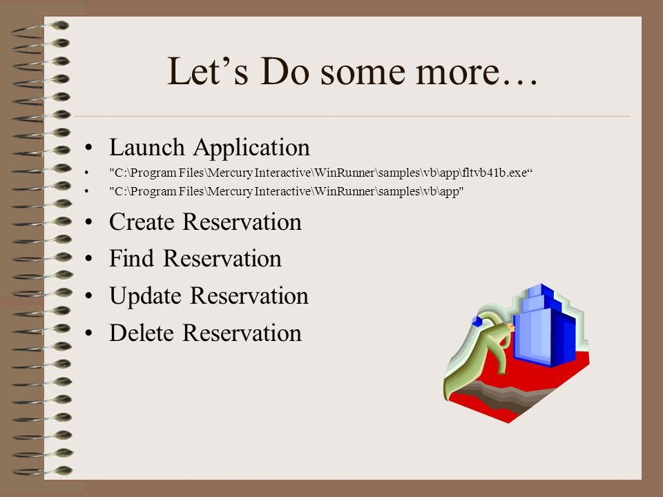 Let's Do some more… Launch Application C:\Program Files\Mercury Interactive\WinRunner\samples\vb\app\fltvb41b.exe C:\Program Files\Mercury Interactive\WinRunner\samples\vb\app Create Reservation Find Reservation Update Reservation Delete Reservation
