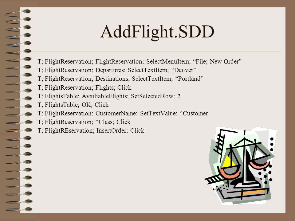 AddFlight.SDD T; FlightReservation; FlightReservation; SelectMenuItem; File; New Order T; FlightReservation; Departures; SelectTextItem; Denver T; FlightReservation; Destinations; SelectTextItem; Portland T; FlightReservation; Flights; Click T; FlightsTable; AvailiableFlights; SetSelectedRow; 2 T; FlightsTable; OK; Click T; FlightReservation; CustomerName; SetTextValue; ^Customer T; FlightReservation; ^Class; Click T; FlightREservation; InsertOrder; Click