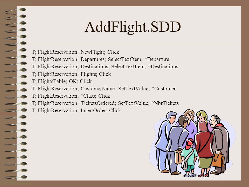 AddFlight.SDD T; FlightReservation; NewFlight; Click T; FlightReservation; Departures; SelectTextItem; ^Departure T; FlightReservation; Destinations; SelectTextItem; ^Destinations T; FlightReservation; Flights; Click T; FlightsTable; OK; Click T; FlightReservation; CustomerName; SetTextValue; ^Customer T; FlightReservation; ^Class; Click T; FlightReservation; TicketsOrdered; SetTextValue; ^NbrTickets T; FlightReservation; InsertOrder; Click