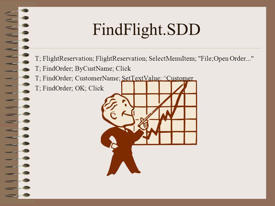 FindFlight.SDD T; FlightReservation; FlightReservation; SelectMenuItem; File;Open Order... T; FindOrder; ByCustName; Click T; FindOrder; CustomerName; SetTextValue; ^Customer T; FindOrder; OK; Click