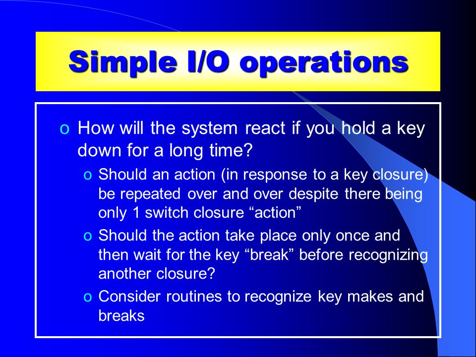 Simple I/O operations oHow will the system react if you hold a key down for a long time.