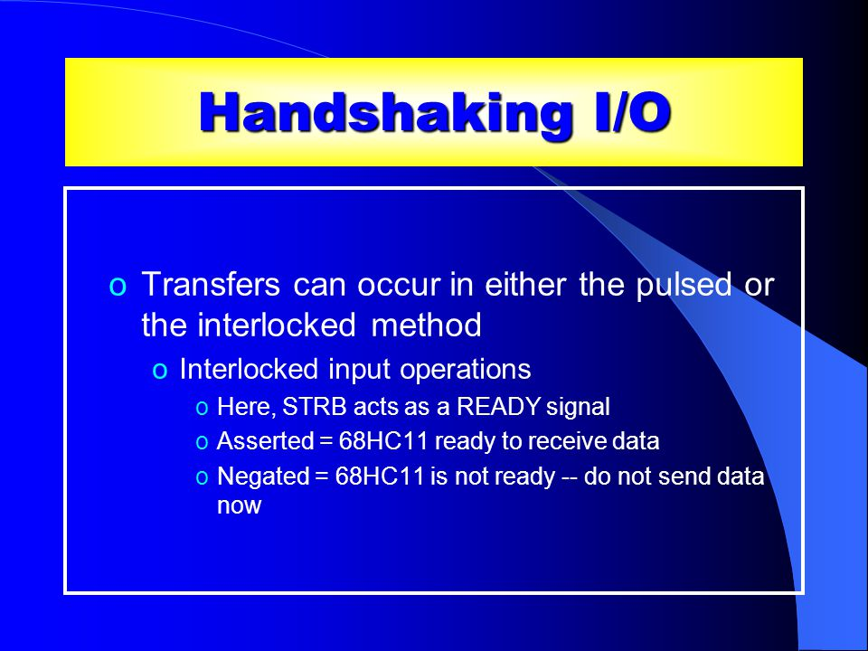 Handshaking I/O oTransfers can occur in either the pulsed or the interlocked method oInterlocked input operations oHere, STRB acts as a READY signal oAsserted = 68HC11 ready to receive data oNegated = 68HC11 is not ready -- do not send data now