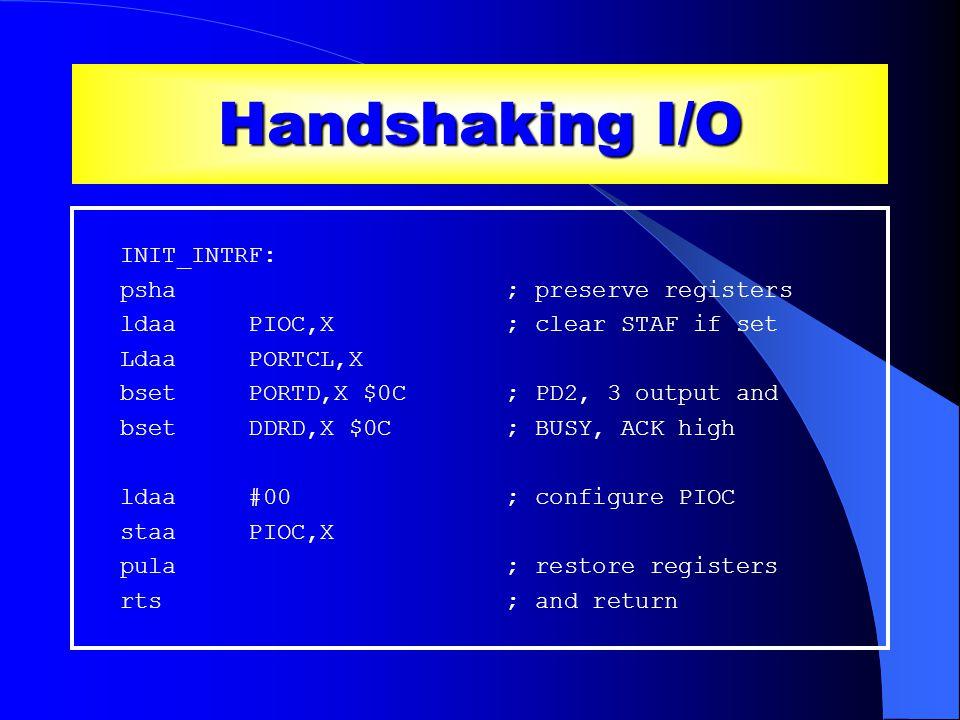 Handshaking I/O INIT_INTRF: psha ; preserve registers ldaa PIOC,X ; clear STAF if set Ldaa PORTCL,X bset PORTD,X $0C ; PD2, 3 output and bset DDRD,X $0C ; BUSY, ACK high ldaa #00 ; configure PIOC staa PIOC,X pula ; restore registers rts ; and return Contd …