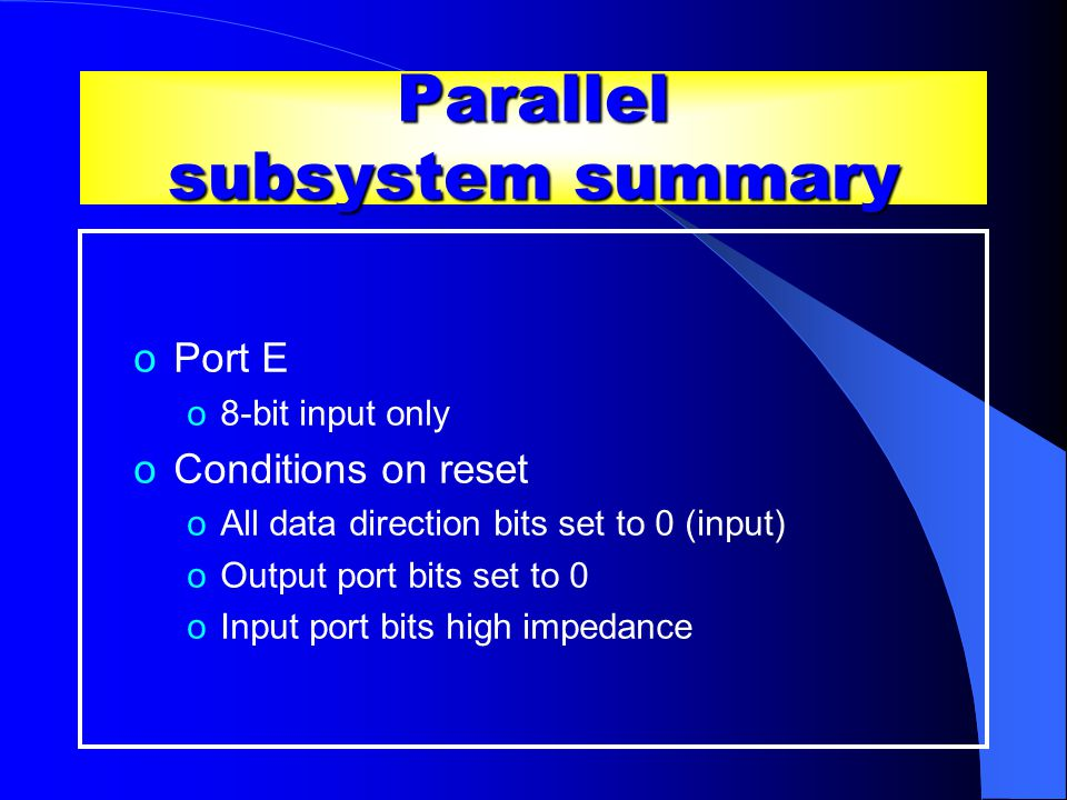Parallel subsystem summary oPort E o8-bit input only oConditions on reset oAll data direction bits set to 0 (input) oOutput port bits set to 0 oInput port bits high impedance Contd …