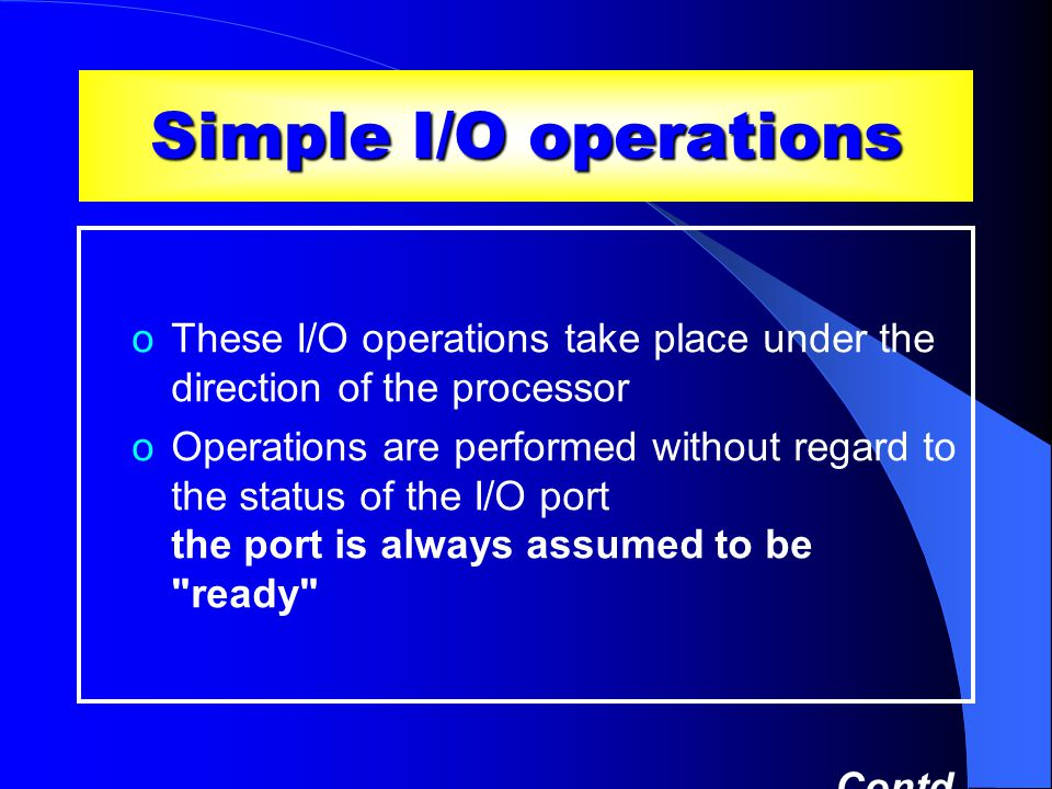 Simple I/O operations oThese I/O operations take place under the direction of the processor oOperations are performed without regard to the status of the I/O port the port is always assumed to be ready Contd …