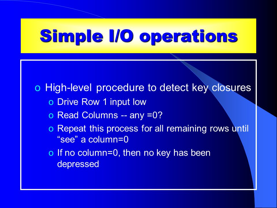 Simple I/O operations oHigh-level procedure to detect key closures oDrive Row 1 input low oRead Columns -- any =0.