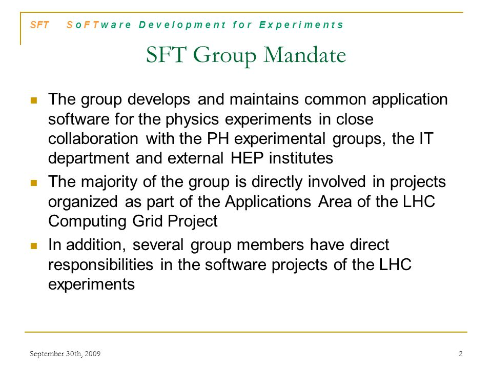 SFT S o F T w a r e D e v e l o p m e n t f o r E x p e r i m e n t s History The SFT group was created in autumn 2002 with software specialists from all LHC experimental groups and strong LCG funding (~7 FTE)  LCG Applications Area and responsibilities on LHC experiments PH-SFT and IT-API groups merge  Decision to bring both teams working in the LCG/AA under a common line management  Merger approved by directorate end February 2003 Manpower table on March 03 September 30th, 20093