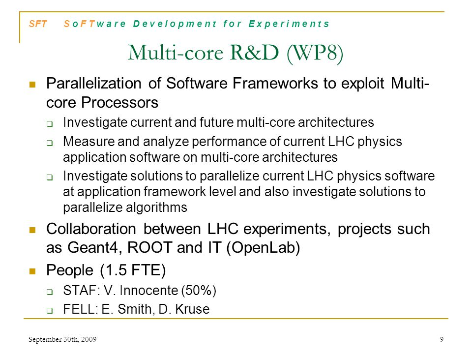 SFT S o F T w a r e D e v e l o p m e n t f o r E x p e r i m e n t s Virtualization R&D (WP9) Portable Analysis Environment using Virtualization Technology  Evaluation of the available virtualization technologies (virtual appliances)  Development the CernVM virtual appliance common to all the experiments  Deployment of a read-only distributed file system with aggressive caching schema, as well as the pilot infrastructure to serve the software installation on demand Collaboration between LHC experiments (very strong with ATLAS) People (1.7 FTE)  STAF: P.