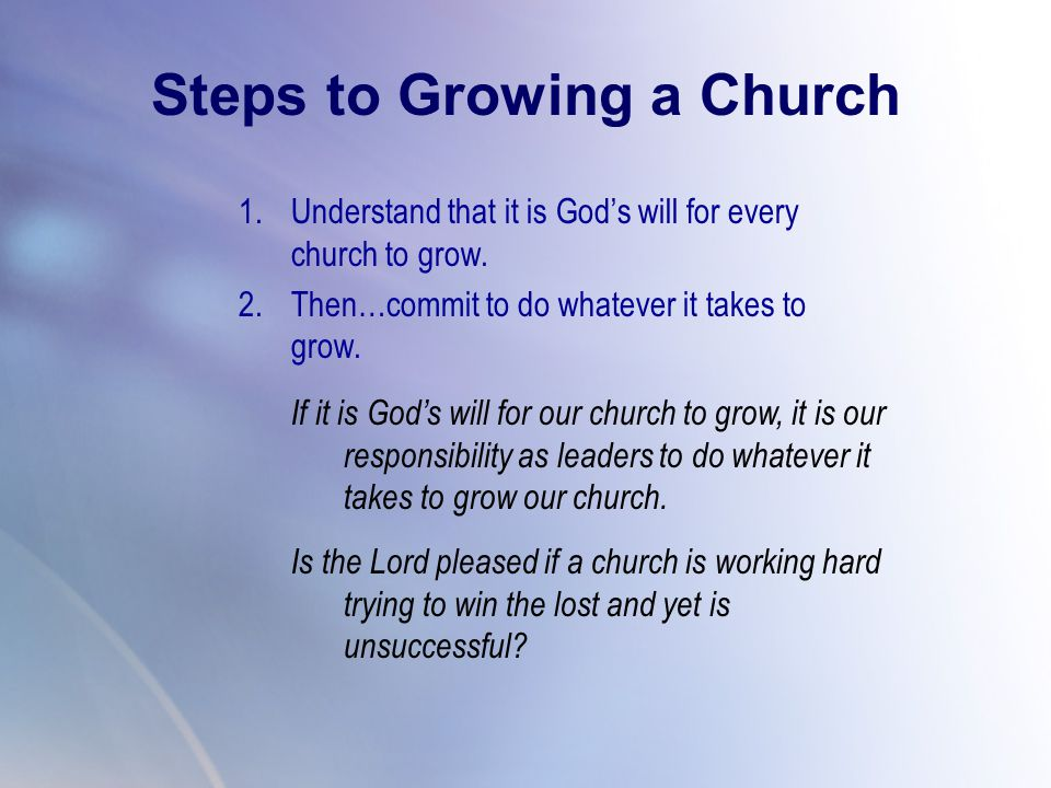 1.Understand that it is God's will for every church to grow. 2.Then…commit to do whatever it takes to grow. Steps to Growing a Church If it is God's w