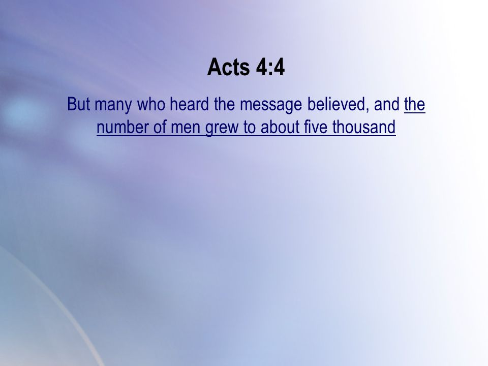 Acts 4:4 But many who heard the message believed, and the number of men grew to about five thousand