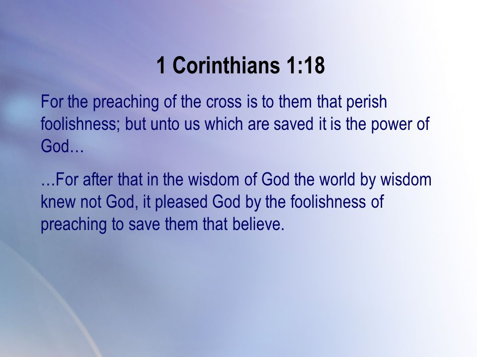 1 Corinthians 1:18 For the preaching of the cross is to them that perish foolishness; but unto us which are saved it is the power of God… …For after t