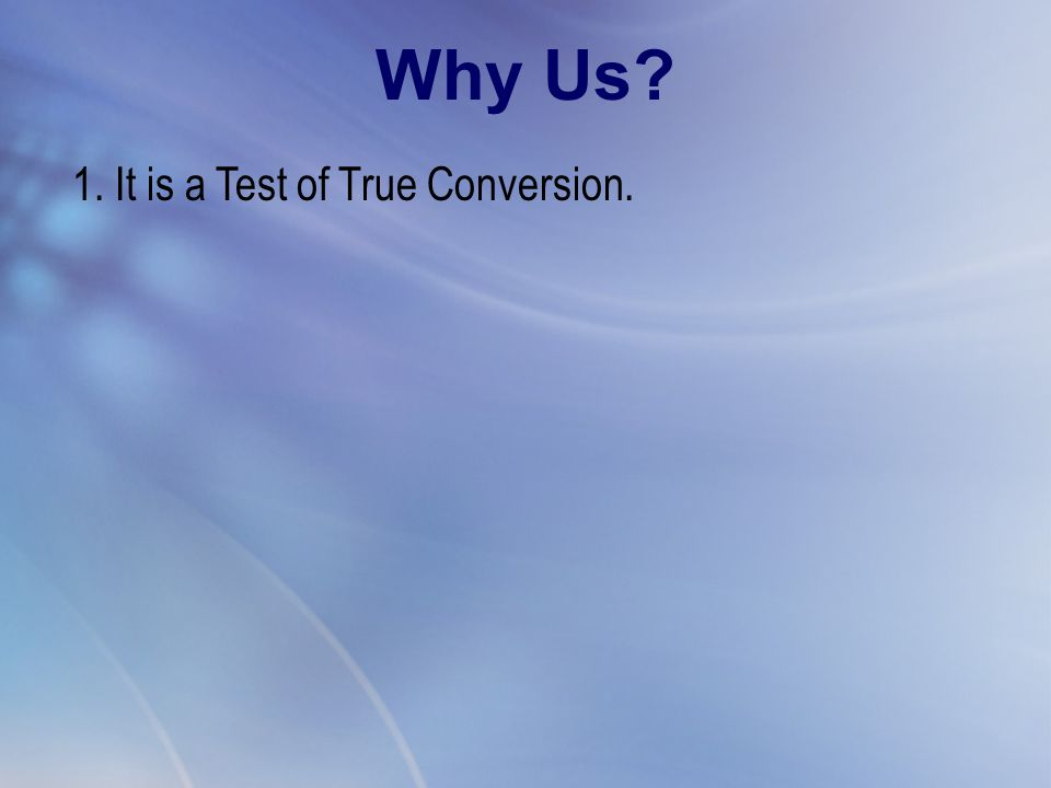 1. It is a Test of True Conversion. Why Us?