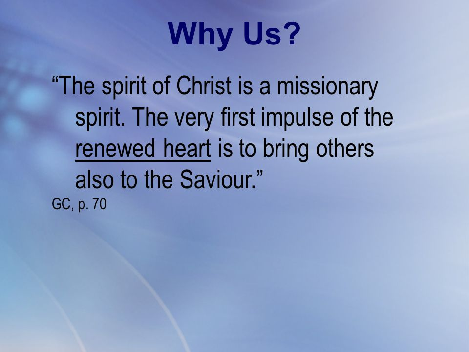 """The spirit of Christ is a missionary spirit. The very first impulse of the renewed heart is to bring others also to the Saviour."" GC, p. 70 Why Us?"