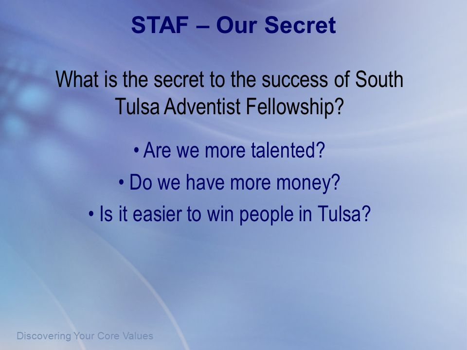 Discovering Your Core Values What is the secret to the success of South Tulsa Adventist Fellowship? Are we more talented? Do we have more money? Is it