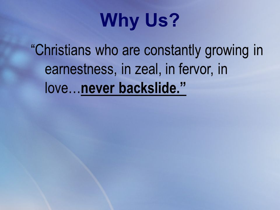 """Christians who are constantly growing in earnestness, in zeal, in fervor, in love… never backslide."" Why Us?"