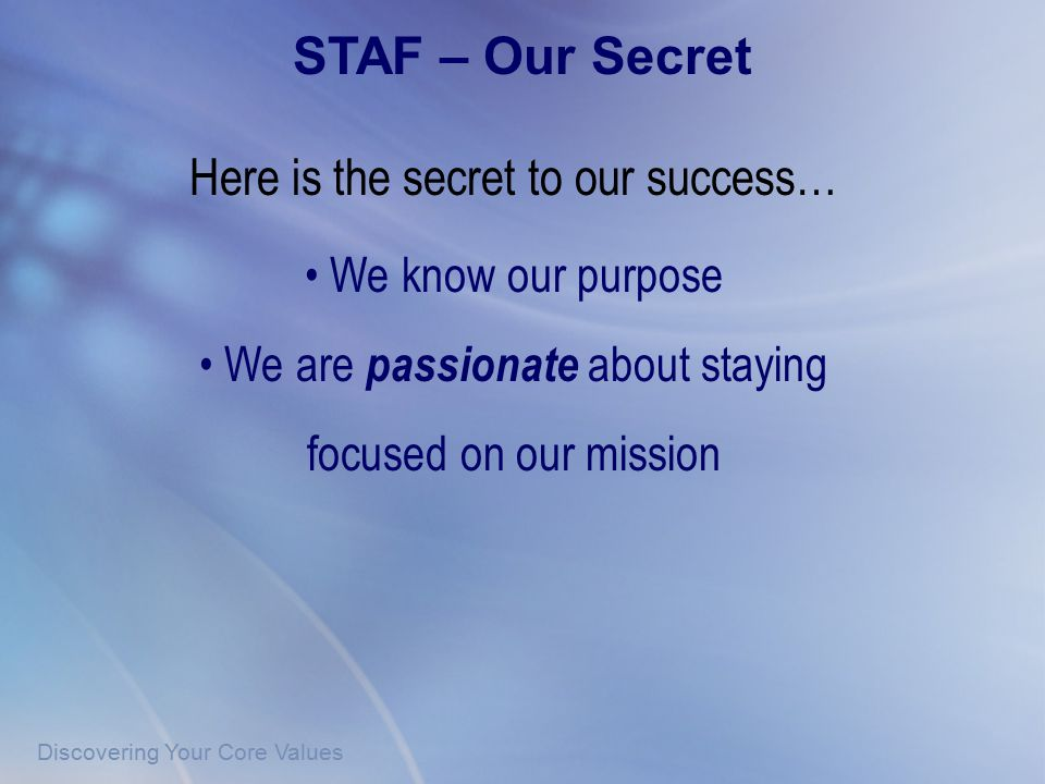 Discovering Your Core Values Here is the secret to our success… We know our purpose We are passionate about staying focused on our mission STAF – Our