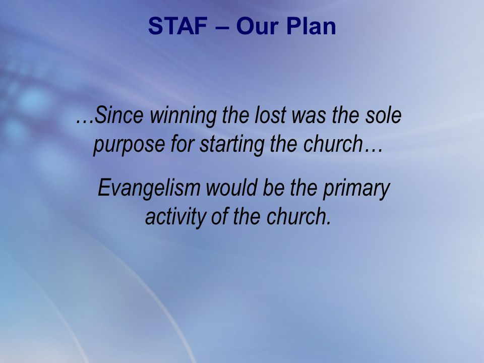 …Since winning the lost was the sole purpose for starting the church… Evangelism would be the primary activity of the church. STAF – Our Plan