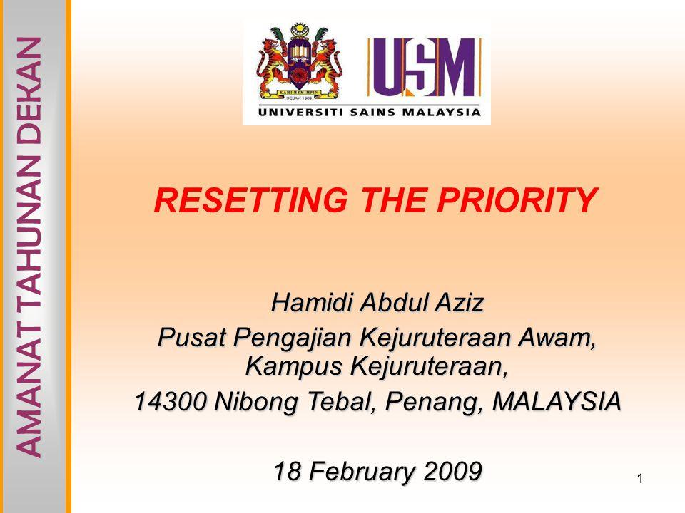 1 RESETTING THE PRIORITY Hamidi Abdul Aziz Pusat Pengajian Kejuruteraan Awam, Kampus Kejuruteraan, 14300 Nibong Tebal, Penang, MALAYSIA 18 February 2009 AMANAT TAHUNAN DEKAN
