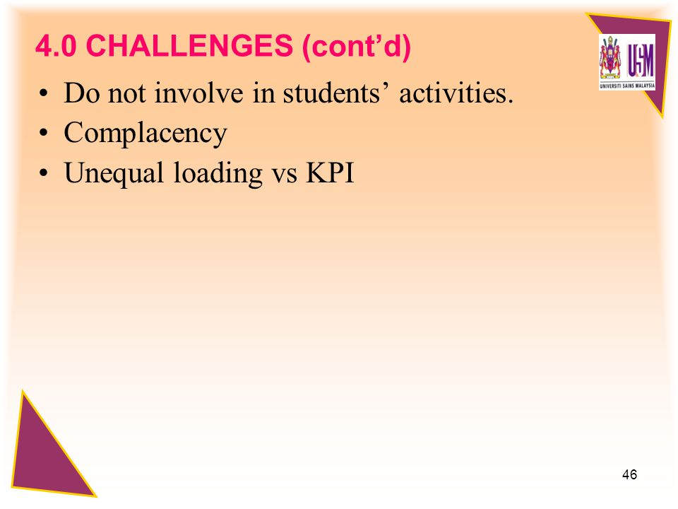 46 4.0 CHALLENGES (cont'd) Do not involve in students' activities.