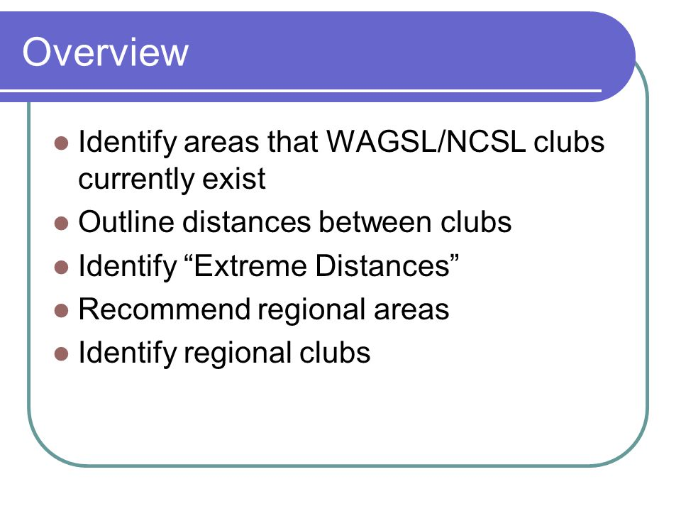 Overview Identify areas that WAGSL/NCSL clubs currently exist Outline distances between clubs Identify Extreme Distances Recommend regional areas Identify regional clubs