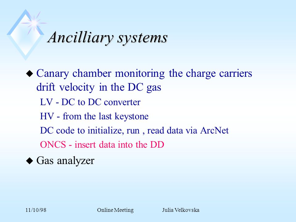 11/10/98Online Meeting Julia Velkovska Ancilliary systems u Canary chamber monitoring the charge carriers drift velocity in the DC gas LV - DC to DC converter HV - from the last keystone DC code to initialize, run, read data via ArcNet ONCS - insert data into the DD u Gas analyzer