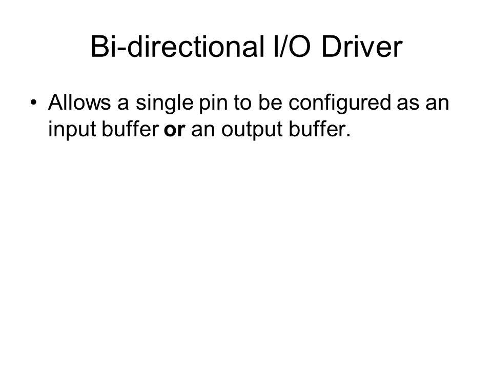 Bi-directional I/O Driver Allows a single pin to be configured as an input buffer or an output buffer.