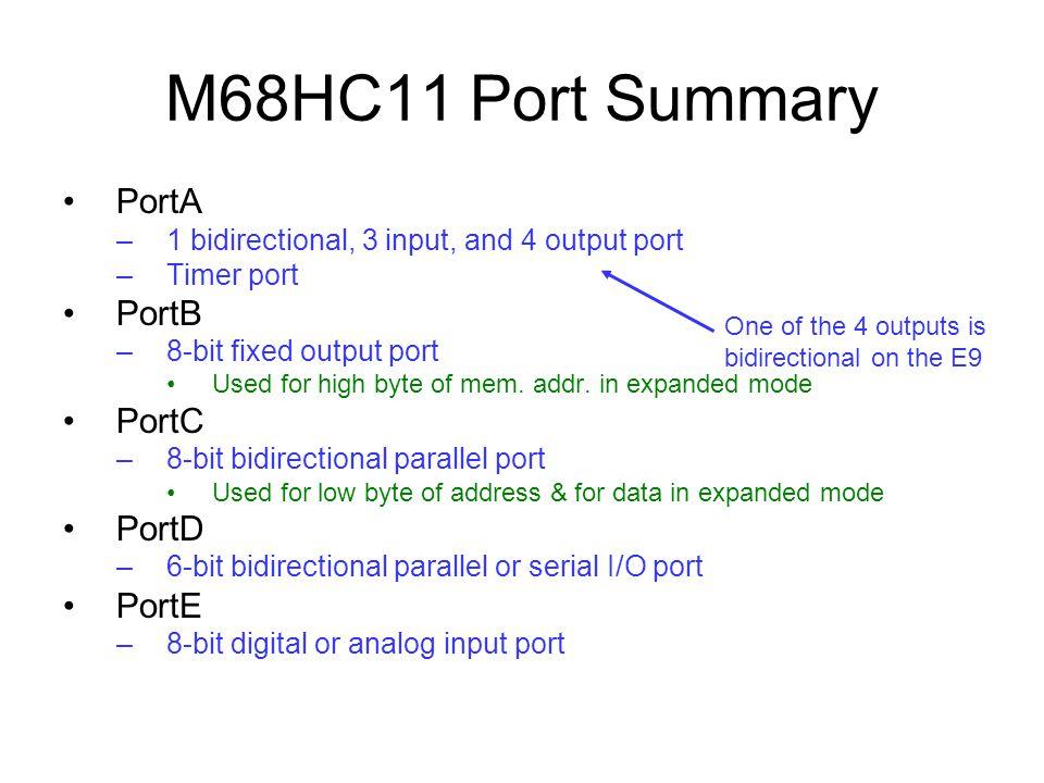 M68HC11 Port Summary PortA –1 bidirectional, 3 input, and 4 output port –Timer port PortB –8-bit fixed output port Used for high byte of mem.
